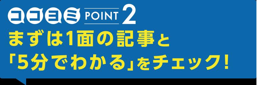POINT2まずは1面の記事と「5分でわかる」をチェック!